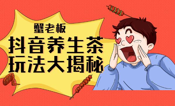蟹老板:抖音养生茶玩法大揭秘,暴利躺赚项目